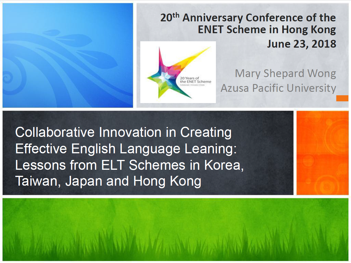 Keynote Speech 2: Collaborative Innovation in Creating Effective English Language Leaning: Lessons from ELT Schemes in Korea,Taiwan, Japan and Hong Kong (by Prof. Mary Shepard WONG, Azusa Pacific University)
